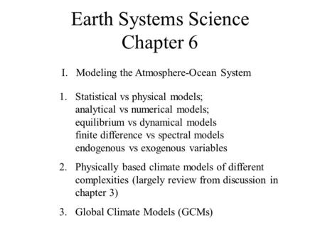 Earth Systems Science Chapter 6 I. Modeling the Atmosphere-Ocean System 1.Statistical vs physical models; analytical vs numerical models; equilibrium vs.