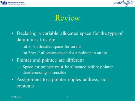 CSE 2501 Review Declaring a variable allocates space for the type of datum it is to store int x; // allocates space for an int int *px; // allocates space.