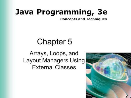 Java Programming, 3e Concepts and Techniques Chapter 5 Arrays, Loops, and Layout Managers Using External Classes.