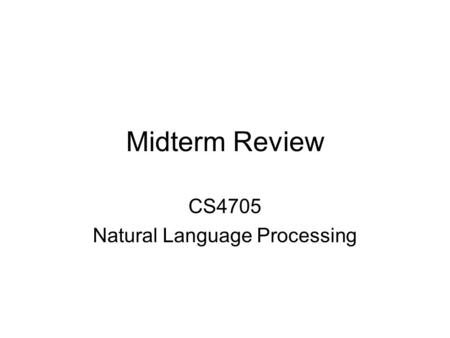 Midterm Review CS4705 Natural Language Processing.