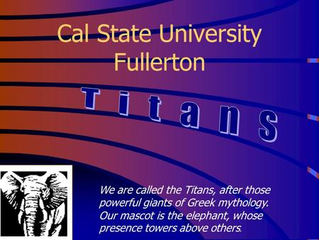 Cal State University Fullerton We are called the Titans, after those powerful giants of Greek mythology. Our mascot is the elephant, whose presence towers.