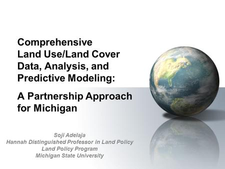 Comprehensive Land Use/Land Cover Data, Analysis, and Predictive Modeling: A Partnership Approach for Michigan Soji Adelaja Hannah Distinguished Professor.