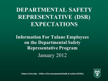 Tulane University - Office of Environmental Health & Safety (OEHS) DEPARTMENTAL SAFETY REPRESENTATIVE (DSR) EXPECTATIONS Information For Tulane Employees.