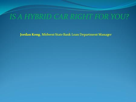 IS A HYBRID CAR RIGHT FOR YOU? Jordan Kong, Midwest State Bank Loan Department Manager.