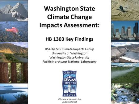 Washington State Climate Change Impacts Assessment: HB 1303 Key Findings JISAO/CSES Climate Impacts Group University of Washington Washington State University.