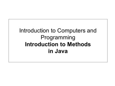 Introduction to Computers and Programming Introduction to Methods in Java.