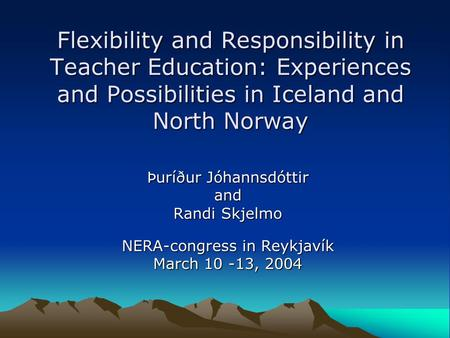 Flexibility and Responsibility in Teacher Education: Experiences and Possibilities in Iceland and North Norway Þuríður Jóhannsdóttir and Randi Skjelmo.