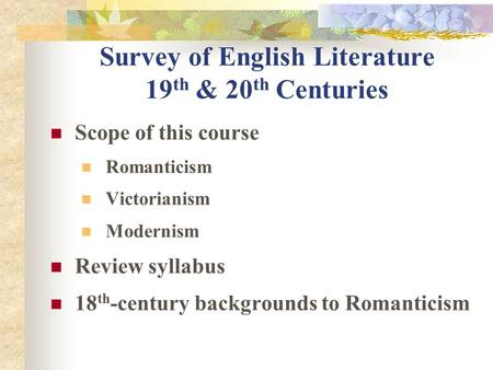 Survey of English Literature 19 th & 20 th Centuries Scope of this course Romanticism Victorianism Modernism Review syllabus 18 th -century backgrounds.