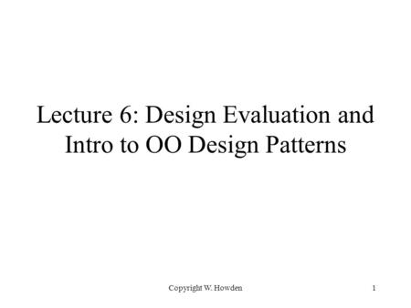 Copyright W. Howden1 Lecture 6: Design Evaluation and Intro to OO Design Patterns.