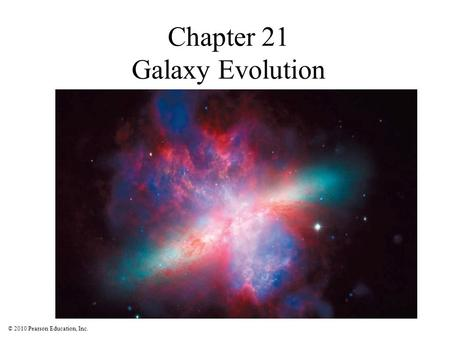 © 2010 Pearson Education, Inc. Chapter 21 Galaxy Evolution.