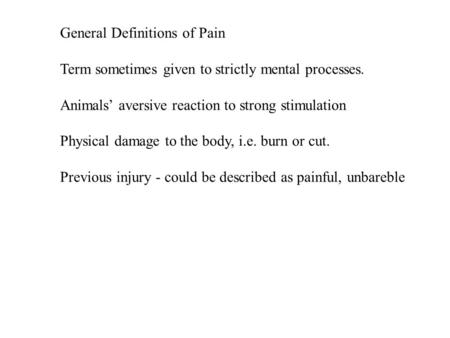 General Definitions of Pain Term sometimes given to strictly mental processes. Animals' aversive reaction to strong stimulation Physical damage to the.