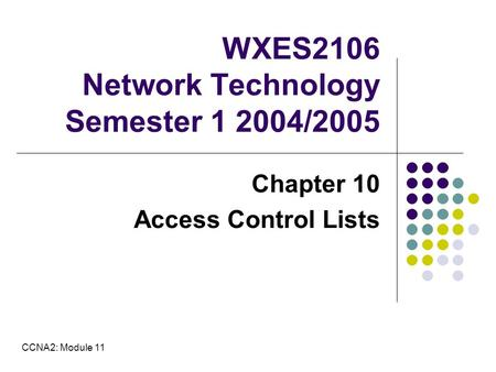 WXES2106 Network Technology Semester 1 2004/2005 Chapter 10 Access Control Lists CCNA2: Module 11.