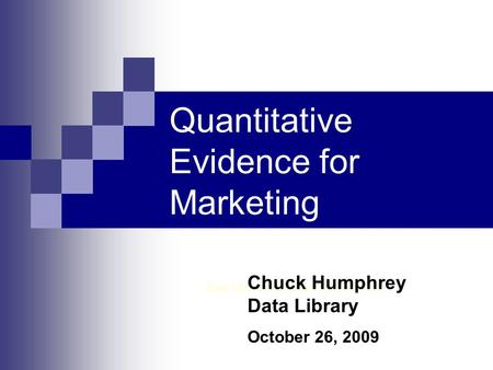 Quantitative Evidence for Marketing Data Library, Rutherford North 1 st Floor Chuck Humphrey Data Library October 26, 2009.