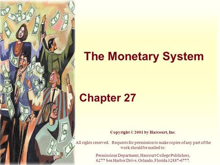 The Monetary System Chapter 27 Copyright © 2001 by Harcourt, Inc. All rights reserved. Requests for permission to make copies of any part of the work should.