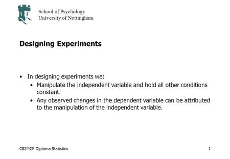 C82MCP Diploma Statistics School of Psychology University of Nottingham 1 Designing Experiments In designing experiments we: Manipulate the independent.