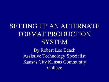 SETTING UP AN ALTERNATE FORMAT PRODUCTION SYSTEM By Robert Lee Beach Assistive Technology Specialist Kansas City Kansas Community College.