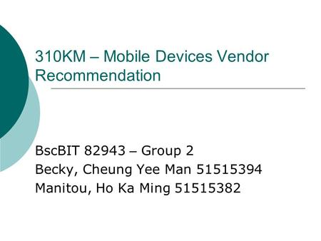 310KM – Mobile Devices Vendor Recommendation BscBIT 82943 – Group 2 Becky, Cheung Yee Man 51515394 Manitou, Ho Ka Ming 51515382.