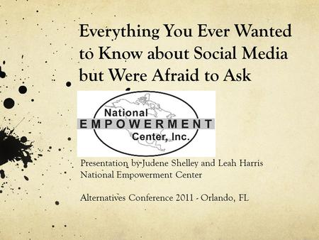 Everything You Ever Wanted to Know about Social Media but Were Afraid to Ask Presentation by Judene Shelley and Leah Harris National Empowerment Center.
