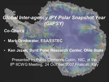 Global Inter-agency IPY Polar Snapshot Year (GIIPSY) Co-Chairs Mark Drinkwater, ESA/ESTEC Ken Jezek, Byrd Polar Research Center, Ohio State Presented by.