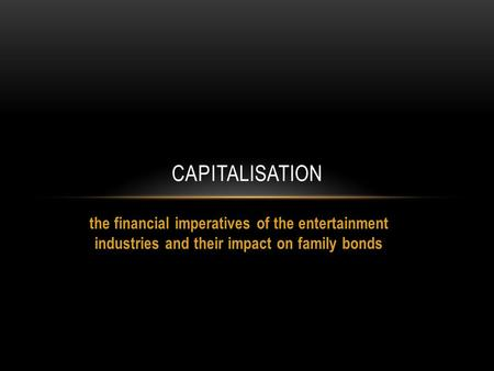 The financial imperatives of the entertainment industries and their impact on family bonds CAPITALISATION.