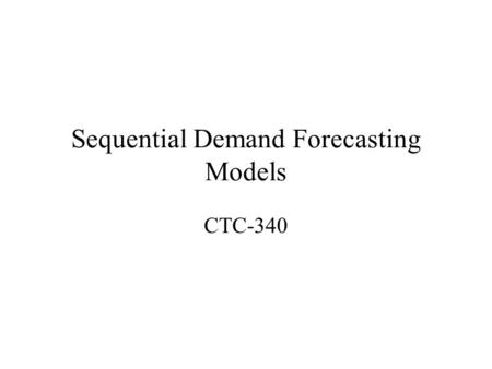 Sequential Demand Forecasting Models CTC-340. Travel Behavior 1. Decision to travel for a given purpose –People don't travel without reason 2. The choice.