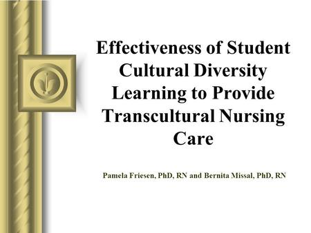 Effectiveness of Student Cultural Diversity Learning to Provide Transcultural Nursing Care Pamela Friesen, PhD, RN and Bernita Missal, PhD, RN.