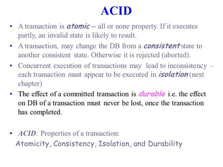 ACID A transaction is atomic -- all or none property. If it executes partly, an invalid state is likely to result. A transaction, may change the DB from.