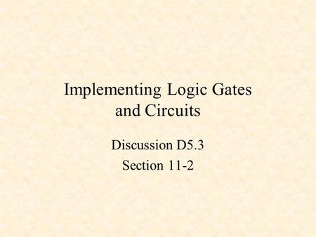 Implementing Logic Gates and Circuits Discussion D5.3 Section 11-2.