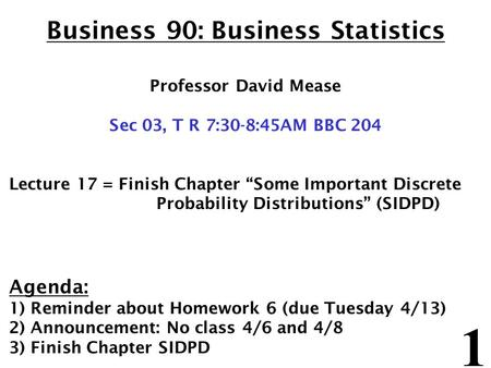 "1 Business 90: Business Statistics Professor David Mease Sec 03, T R 7:30-8:45AM BBC 204 Lecture 17 = Finish Chapter ""Some Important Discrete Probability."
