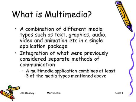 Una DooneyMultimediaSlide 1 What is Multimedia? A combination of different media types such as text, graphics, audio, video and animation etc in a single.