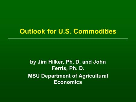Outlook for U.S. Commodities by Jim Hilker, Ph. D. and John Ferris, Ph. D. MSU Department of Agricultural Economics.