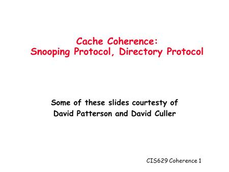 CIS629 Coherence 1 Cache Coherence: Snooping Protocol, Directory Protocol Some of these slides courtesty of David Patterson and David Culler.