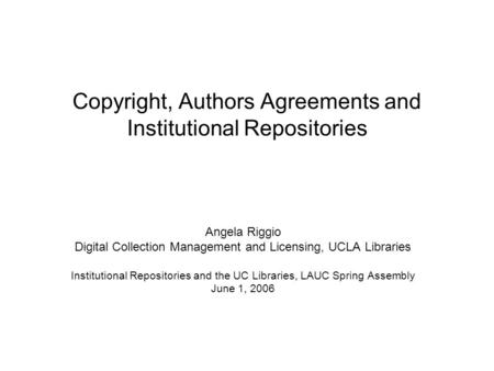 Copyright, Authors Agreements and Institutional Repositories Angela Riggio Digital Collection Management and Licensing, UCLA Libraries Institutional Repositories.