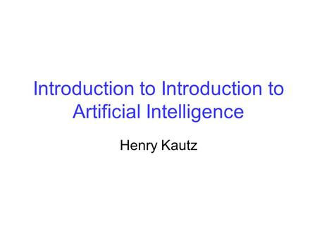 Introduction to Introduction to Artificial Intelligence Henry Kautz.