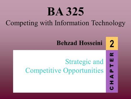 C H A P T E R BA 325 Competing with Information Technology Behzad Hosseini 2 Strategic and Competitive Opportunities.