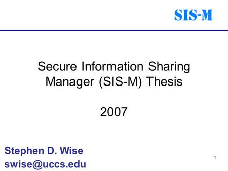 1 Secure Information Sharing Manager (SIS-M) Thesis 2007 Stephen D. Wise