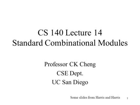 1 CS 140 Lecture 14 Standard Combinational Modules Professor CK Cheng CSE Dept. UC San Diego Some slides from Harris and Harris.