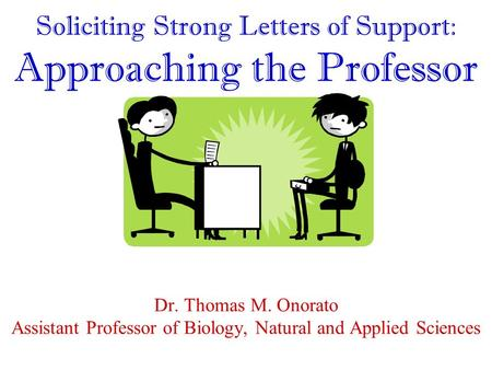 Soliciting Strong Letters of Support: Approaching the Professor Dr. Thomas M. Onorato Assistant Professor of Biology, Natural and Applied Sciences.