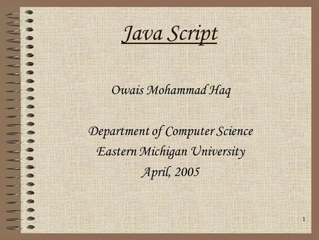 1 Owais Mohammad Haq Department of Computer Science Eastern Michigan University April, 2005 Java Script.