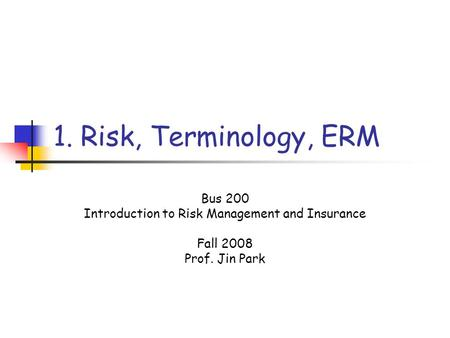 1. Risk, Terminology, ERM Bus 200 Introduction to Risk Management and Insurance Fall 2008 Prof. Jin Park.
