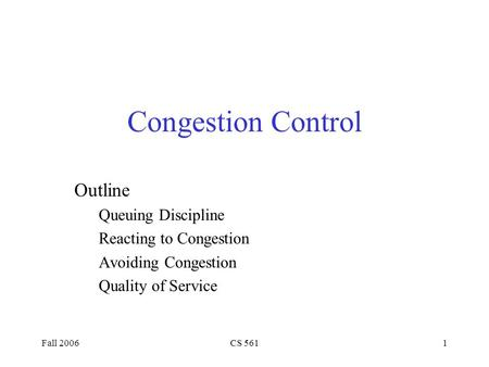 Fall 2006CS 5611 Congestion Control Outline Queuing Discipline Reacting to Congestion Avoiding Congestion Quality of Service.