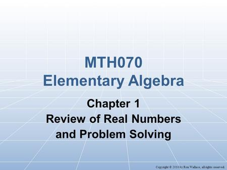 MTH070 Elementary Algebra Chapter 1 Review of Real Numbers and Problem Solving Copyright © 2010 by Ron Wallace, all rights reserved.