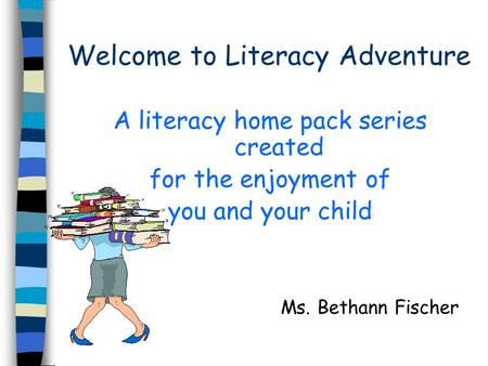 Welcome to Literacy Adventure A literacy home pack series created for the enjoyment of you and your child Ms. Bethann Fischer.