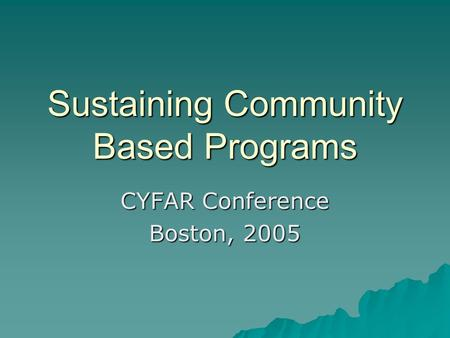 Sustaining Community Based Programs CYFAR Conference Boston, 2005.