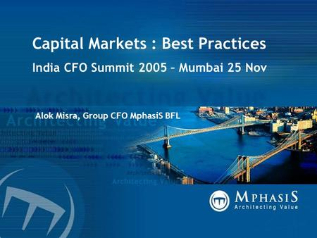 Capital Markets : Best Practices India CFO Summit 2005 – Mumbai 25 Nov Alok Misra, Group CFO MphasiS BFL.