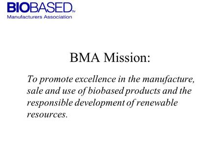 BMA Mission: To promote excellence in the manufacture, sale <strong>and</strong> use of biobased products <strong>and</strong> the responsible development of renewable resources.