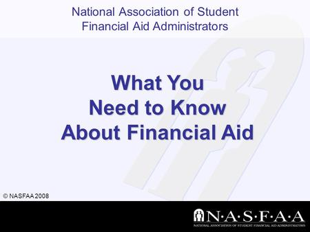 National Association of Student Financial Aid Administrators © NASFAA 2008 What You Need to Know About Financial Aid.