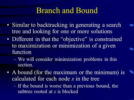 "Branch and Bound Similar to backtracking in generating a search tree and looking for one or more solutions Different in that the ""objective"" is constrained."