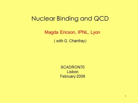 1 Nuclear Binding and QCD ( with G. Chanfray) Magda Ericson, IPNL, Lyon SCADRON70 Lisbon February 2008.