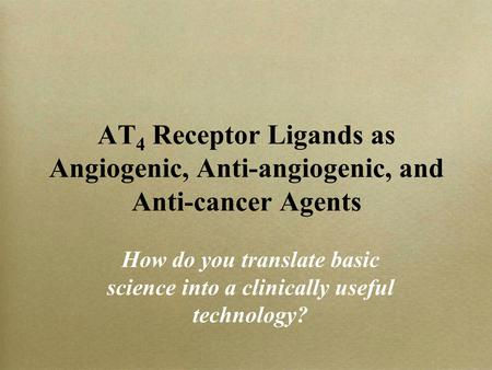 AT 4 Receptor Ligands as Angiogenic, Anti-angiogenic, and Anti-cancer Agents How do you translate basic science into a clinically useful technology?